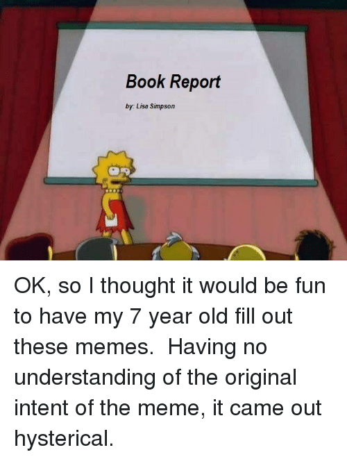 Lisa Simpson, Meme, and Memes: Book Report  by: Lisa Simpson OK, so I thought it would be fun to have my 7 year old fill out these memes. Having no understanding of the original intent of the meme, it came out hysterical.