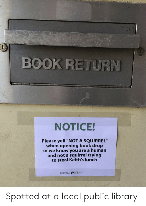 "Book, Library, and Squirrel: BOOK RETURN  NOTICE!  Please yell ""NOT A SQUIRREL""  when opening book drop  so we know you are a human  and not a squirrel trying  to steal Keith's lunch Spotted at a local public library"