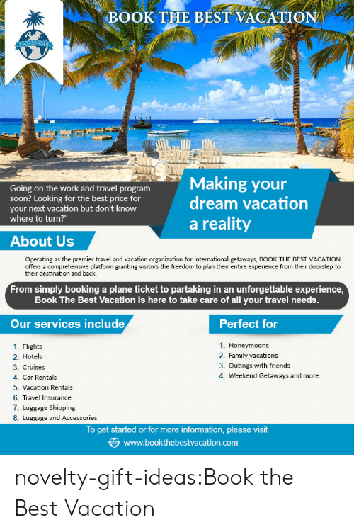 """Family, Friends, and Soon...: BOOK THE BEST VACATION  ng on the work and travel program  Making your  dream vacation  soon? Looking for the best price for  your next vacation but don't know  where to turn?""""  a reality  About Us  Operating as the premier travel and vacation organization for international getaways, BOOK THE BEST VACATION  offers a comprehensive platform granting visitors the freedom to plan their entire experience from their doorstep to  their destination and back.  From simply booking a plane ticket to partaking in an unforgettable experience  Book The Best Vacation is here to take care of all your travel needs.  Our services include  Perfect for  1. Honeymoons  2. Family vacation:s  3. Outings with friends  4. Weekend Getaways and more  1. Flights  2. Hotels  3. Cruises  4. Car Rentals  5. Vacation Rentals  6. Travel Insurance  7. Luggage Shipping  8. Luggage and Accessories  To get started or for more information, please visit  www.bookthebestvacation.com novelty-gift-ideas:Book the Best Vacation"""
