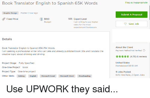 English To Spanish: Book Translator English to Spanish 65K Words  Graphic Design  Posted 1 hour ago  $100  Expert Level  Fixed Price  Budget  am willing to pay higher  rates for the most  experienced freelancers  Details  Book Translator English to Spanish 65K-75K Words.  I am seeking a professional writer who can take and already published book title and translate the  creative topic about drinking and driving.  Project Stage  Fully Specified  One-time Project  book  Project Type  One-time project  other skills: Editing  English  Microsoft Excel Microsoft Word Proofreading  Flag as inappropriate  Submit A Proposal  Save Job  About the Client  Payment Method Not Verified  (4.70) 6 reviews  United States  Homewood 08:18 AM  11 Jobs Posted  64 Hire Rate, 2 Open Jobs