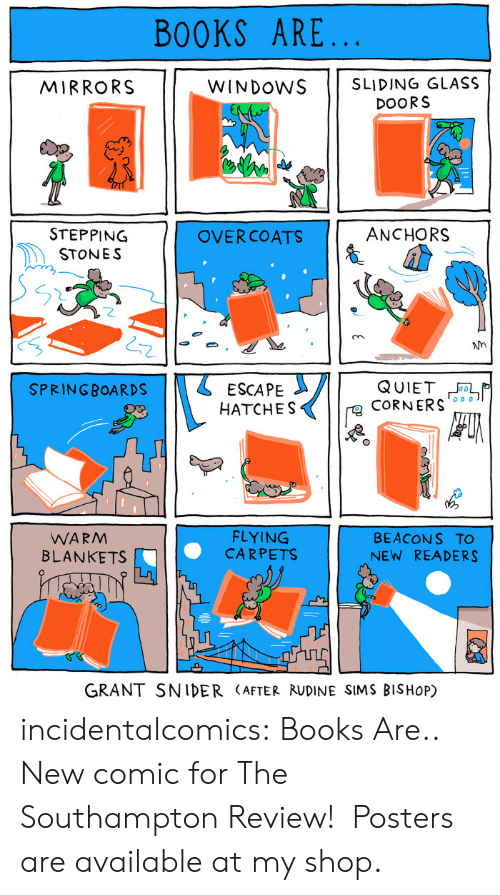 anchors: BOOKS ARE  MIRRORS  WINDOwS SLIDING GLASS  DOORS  ANCHORS  STEPPING  STONES  OVERCOATS  2  Nn  2  SPRINGBOARDS 11 ESCAPE  HATCHES  CoRNERS  WARM  BLANKETS  FLYING  CARPETS  BEACON S TO  NEW READERS  GRANT SNIDER (AFTER RUDINE SIMS BISHoP) incidentalcomics:  Books Are.. New comic for The Southampton Review! Posters are available at my shop.