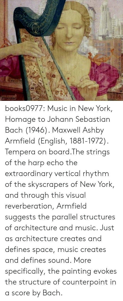 Music, New York, and Tumblr: books0977:  Music in New York, Homage to Johann Sebastian Bach (1946). Maxwell Ashby Armfield (English, 1881-1972). Tempera on board.The strings of the harp echo the extraordinary vertical rhythm of the skyscrapers of New York, and through this visual reverberation, Armfield suggests the parallel structures of architecture and music. Just as architecture creates and defines space, music creates and defines sound. More specifically, the painting evokes the structure of counterpoint in a score by Bach.