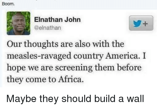 Africa, America, and Hope: Boom.  Elnathan John  @elnathan  Our thoughts are also with the  measles-ravaged country America. I  hope we are screening them before  they come to Africa. Maybe they should build a wall