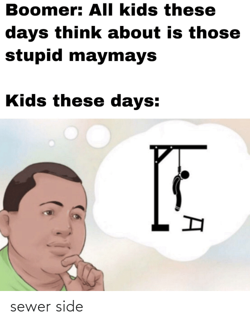 Kids, Dank Memes, and Think: Boomer: All kids these  days think about is those  stupid maymays  Kids these days: sewer side