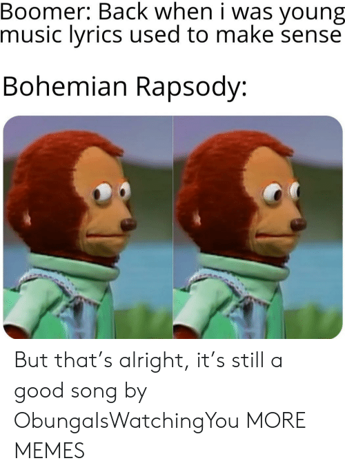 Bohemian: Boomer: Back when i was  music lyrics used to make sense  young  Bohemian Rapsody: But that's alright, it's still a good song by ObungaIsWatchingYou MORE MEMES