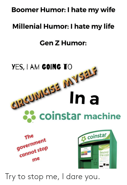 dare: Boomer Humor: I hate my wife  Millenial Humor: I hate my life  Gen Z Humor:  YES, I AM GOING TO  CIRGUMCISE MYSELF  In a  coinstar machine  TM  The  government  cannot stop  * coinstar  eatar  Beyond  the coin  me Try to stop me, I dare you.