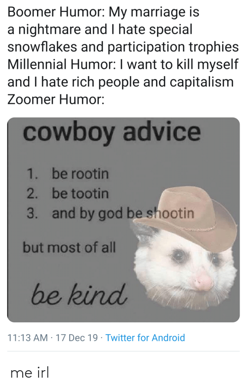 Rich People: Boomer Humor: My marriage is  a nightmare and I hate special  snowflakes and participation trophies  Millennial Humor: I want to kill myself  and I hate rich people and capitalism  Zoomer Humor:  cowboy advice  1. be rootin  2. be tootin  and by god be shootin  3.  but most of all  be kind  11:13 AM : 17 Dec 19 · Twitter for Android me irl