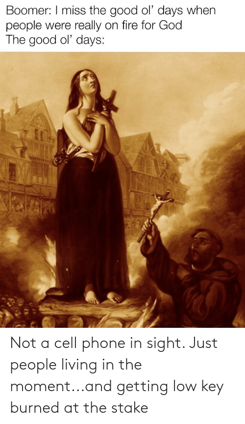 Fire, God, and Low Key: Boomer: I miss the good ol' days when  people were really on fire for God  The good ol' days: Not a cell phone in sight. Just people living in the moment...and getting low key burned at the stake