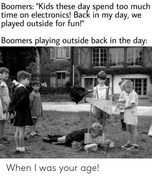 """Too Much, Kids, and Time: Boomers: """"Kids these day spend too much  time on electronics! Back in my day, we  played outside for fun!""""  Boomers playing outside back in the day: When I was your age!"""