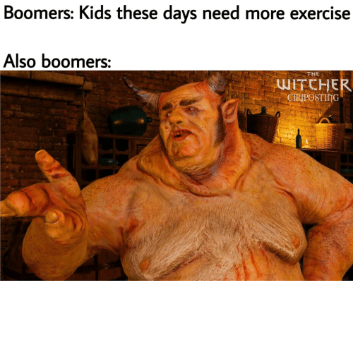 these days: Boomers: Kids these days need more exercise  Also boomers:  THE  WITCHER  CIRIPOSTING YoU aLL nEeDS MorE ExcErCicEs
