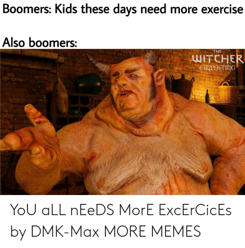 these days: Boomers: Kids these days need more exercise  Also boomers:  THE  WITCHER  CIRIPOSTING YoU aLL nEeDS MorE ExcErCicEs by DMK-Max MORE MEMES