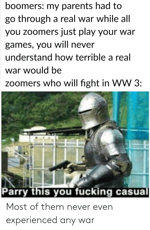 Will Fight: boomers: my parents had to  go through a real war while all  you zoomers just play your war  games, you will never  understand how terrible a real  war would be  zoomers who will fight in WW 3:  Parry this you fucking casual Most of them never even experienced any war