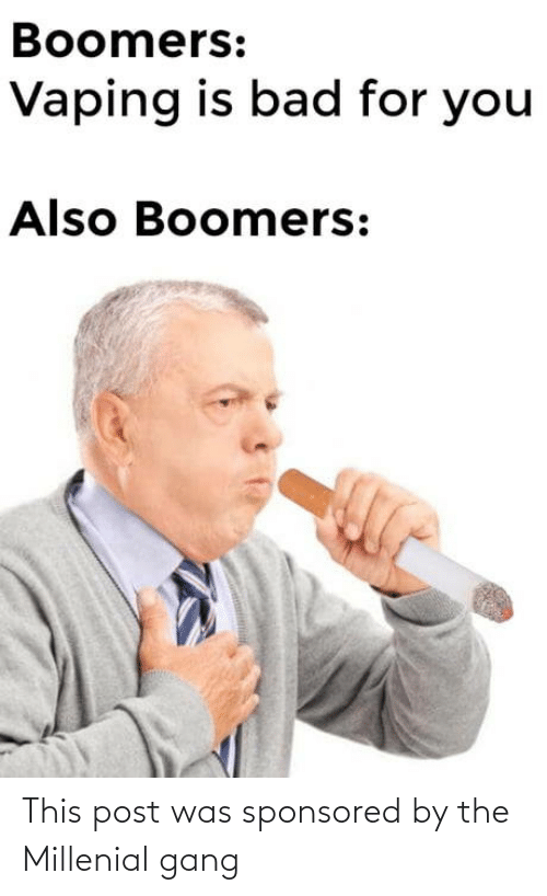 This Post: Boomers:  Vaping is bad for you  Also Boomers: This post was sponsored by the Millenial gang