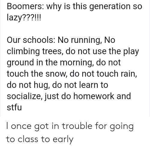 Climbing, Lazy, and Stfu: Boomers: why is this generation so  lazy???!!!  Our schools: No running, No  climbing trees, do not use the play  ground in the morning, do not  touch the snow, do not touch rain,  do not hug, do not learn to  socialize, just do homework and  stfu I once got in trouble for going to class to early