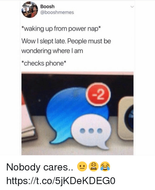 Phone, Wow, and Power: Boosh  @booshmemes  waking up from power nap*  Wow l slept late. People must be  wondering where l am  *checks phone*  -2 Nobody cares.. 😐😩😂 https://t.co/5jKDeKDEG0