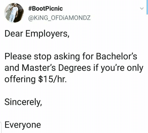 Masters, Sincerely, and Asking:  #BootPicnic  @KING_OFDIAMONDZ  Dear Employers,  Please stop asking for Bachelor's  and Master's Degrees if you're only  offering $15/hr.  Sincerely,  Everyone