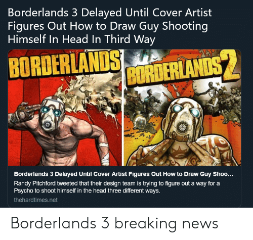 borderlands: Borderlands 3 Delayed Until Cover Artist  Figures Out How to Draw Guy Shooting  Himself In Head In Third Way  BRANDS MTERLAND  Borderlands 3 Delayed Until Cover Artist Figures Out How to Draw Guy Shoo...  Randy Pitchford tweeted that their design team is trying to figure out a way for a  Psycho to shoot himself in the head three different ways.  thehardtimes.net Borderlands 3 breaking news
