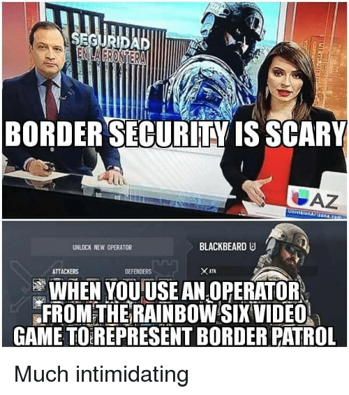Defenders: BORDERSECURİTY IS SCARY  UNLOCK NEW OPERATOR  BLACKBEARD  ATTACKERS  DEFENDERS  WHEN YOUUSE AN OPERATOR  FROMTHE RAINBOW SIX VIDEO  GAME TO REPRESENT BORDER PATROL Much intimidating