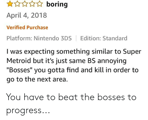 """Facepalm, Nintendo, and Metroid: boring  April 4, 2018  Verified Purchase  Platform: Nintendo 3DS  Edition: Standard  I was expecting something similar to Super  Metroid but it's just same BS annoying  """"Bosses"""" you gotta find and kill in order to  go to the next area You have to beat the bosses to progress..."""