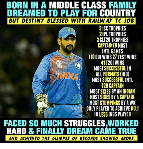 icc: BORN IN A MIDDLE CLASS FAMILY  DREAMED TO PLAY FOR COUNTRY  BUT DESTINY BLESSED WITH RAILW AY TC JOB  3 ICC TROPHIES  2IPL TROPHIES  2CLT20 TROPHIES  CAPTAINED MOST  INTL GAMES  110 ODI WINS 27 TEST WINS  41T20I WINS  MOST SUCCESSFUL IN  ALL FORMATS (IND)  MOST SUCCESSFUL INTL  T20 CAPTAIN  MOST SIXES BY AN INDIAN  MOST SIXES BY A CAPTAIN  MOST STUMPINGS BY A WK  ONLY PLAYER TO ACHIEVE NO.1  IN LESS INGS PLAYED  FACED SO MUCH STRUGGLES,WORKED  HARD & FINALLY DREAM CAME TRUE  AND ACHIEVED THE GLIMPSE OF RECORDS SHOWED ABOVE