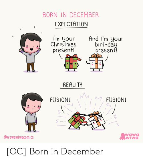 expectation: BORN IN DECEMBER  EXPECTATION  I'm your  Christmas  present!  And I'm your  birthday  present!  REALITY  MM  MFUSION!  FUSION!  wawa  WIWa  wawawiwacomics [OC] Born in December