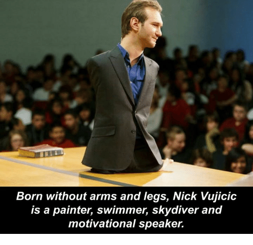 skydive: Born without arms and legs, Nick Vujicic  is a painter, swimmer, skydiver and  motivational speaker.