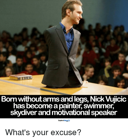 Memes, Nick, and 🤖: Born without arms andlegs, Nick Vujicic  has become a painter swimmer,  skydiver and motivational speaker  Exploremal What's your excuse?