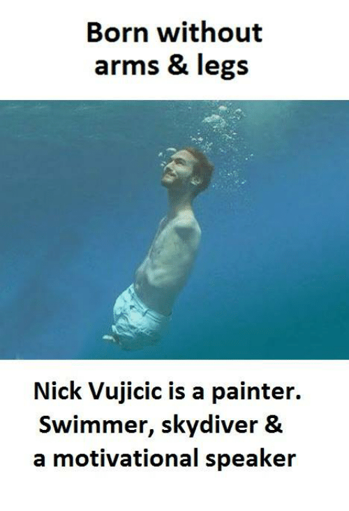painters: Born without  arms & legs  Nick Vujicic is a painter.  swimmer, skydiver &  a motivational speaker