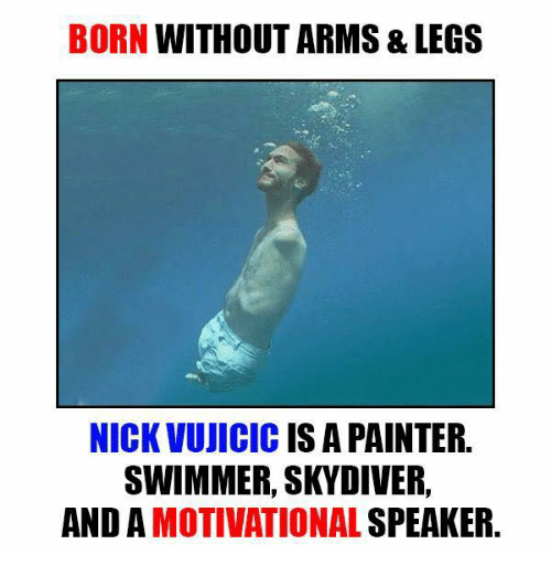 skydive: BORN WITHOUT ARMS & LEGS  NICK VUJICIC IS A PAINTER  SWIMMER, SKYDIVER,  AND MOTIVATIONAL  SPEAKER