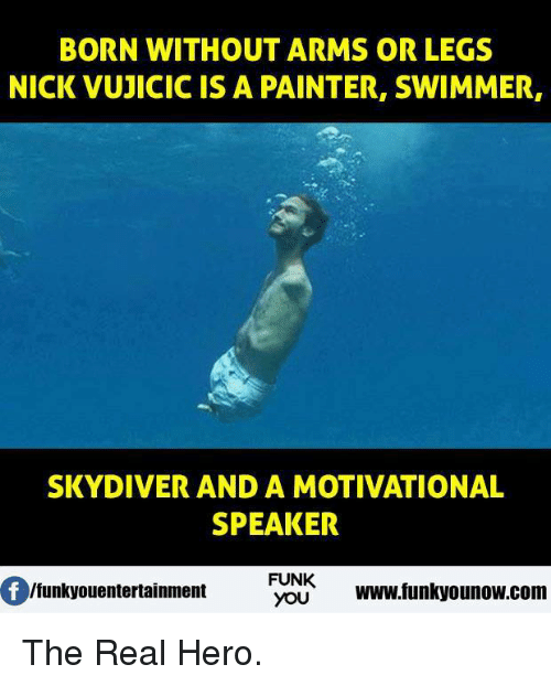 skydive: BORN WITHOUT ARMS OR LEGS  NICK VUJICIC IS A PAINTER, SWIMMER,  SKYDIVER AND A MOTIVATIONAL  SPEAKER  FUNK  lfunkyouentertainment  YOU  www.funkyounow.com The Real Hero.