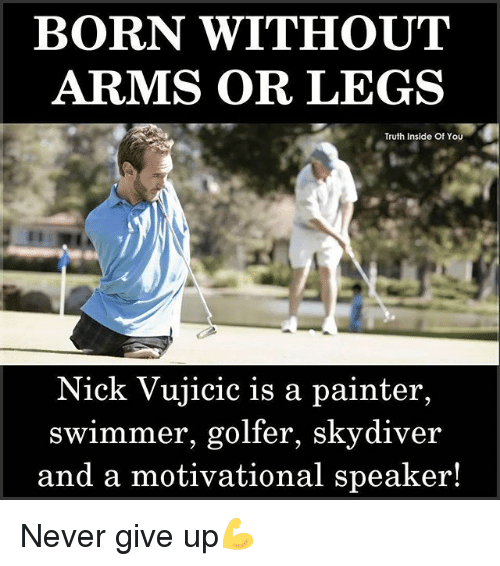 painters: BORN WITHOUT  ARMS OR LEGS  Truth Inside Of YOu  Nick Vujicic is a painter,  swimmer, golfer, skydiver  and a motivational speaker! Never give up💪