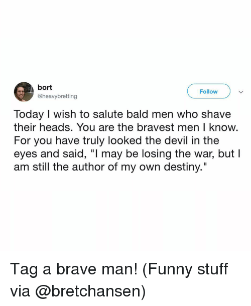 "Destiny, Funny, and Memes: bort  @heavybretting  Follow  Today I wish to salute bald men who shave  their heads. You are the bravest men I know  For you have truly looked the devil in the  eyes and said, ""l may be losing the war, but l  am still the author of my own destiny."" Tag a brave man! (Funny stuff via @bretchansen)"