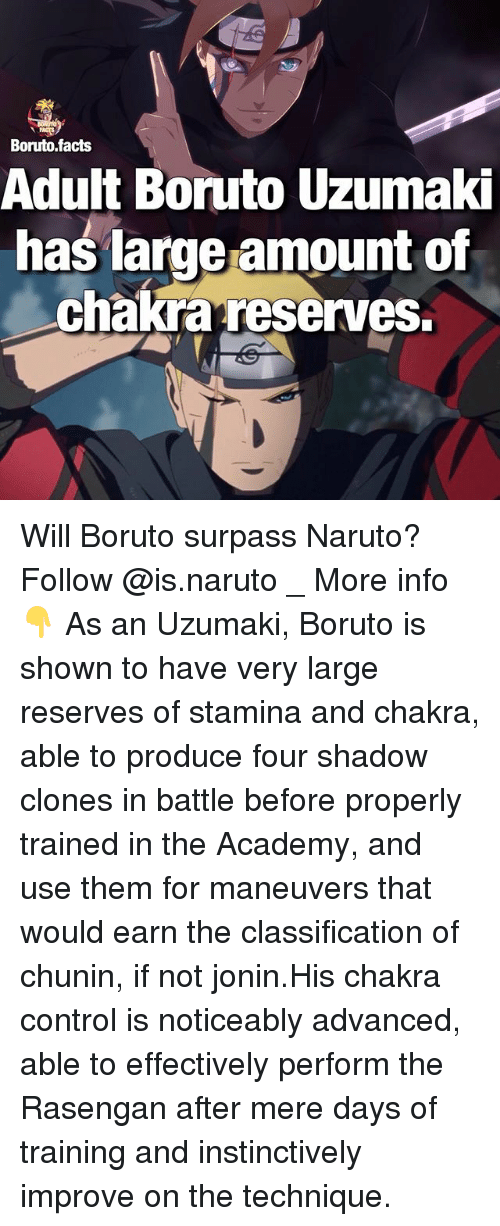 Facts, Memes, and Naruto: Boruto facts  Adult Boruto Uzumaki  has large amount of  chakra reserves. Will Boruto surpass Naruto? Follow @is.naruto _ More info👇 As an Uzumaki, Boruto is shown to have very large reserves of stamina and chakra, able to produce four shadow clones in battle before properly trained in the Academy, and use them for maneuvers that would earn the classification of chunin, if not jonin.His chakra control is noticeably advanced, able to effectively perform the Rasengan after mere days of training and instinctively improve on the technique.
