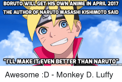 Memes, Naruto, and Monkey: BORUTO WILUGET HIS OWN ANIME IN APRIL 2017  THE AUTHOR OFINARUTO MASASHI KISHIMOTO SAID  EI LL MAKE IT EVEN BETTER THAN NARUTO  ADD TELCOM Awesome :D - Monkey D. Luffy