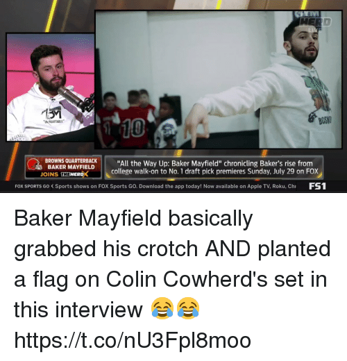 "Apple, College, and Nfl: BOS  10  UN OKAFTABLE  BROWNS QUARTBACK""All the Way Up: Baker Mayfield"" chronicling Baker's rise from  BAKER MAYFIELD  OINS THEWERDX  college walk-on to No. 1 draft pick premieres Sunday, July 29 on FOX  FOX SPORTS Go Sports shows on FOX Sports Go. Download the app today! Now available on Apple TV, Roku, Ch FS Baker Mayfield basically grabbed his crotch AND planted a flag on Colin Cowherd's set in this interview 😂😂  https://t.co/nU3Fpl8moo"