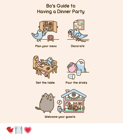 Guide To: Bo's Guide to  Having a Dinner Party  Plan your menu  Decorate  Set the table  Pour the drinks  Welcome your guests 🐦🍽️💗