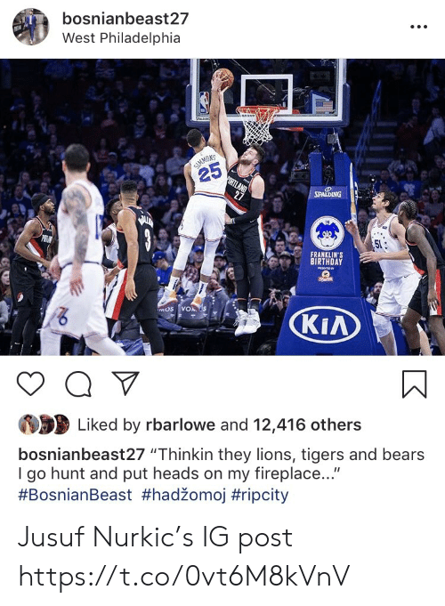 "kia: bosnianbeast27  West Philadelphia  NS  25  FRANKLIN'S  BIRTHDAY  KIA  Liked by rbarlowe and 12,416 others  bosnianbeast27 ""Thinkin they lions, tigers and bears  I go hunt and put heads on my fireplace...""  Jusuf Nurkic's IG post https://t.co/0vt6M8kVnV"