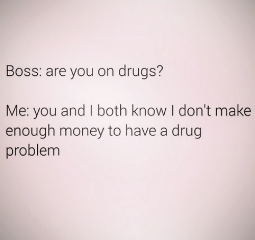 Drugs, Money, and Drug: Boss: are you on drugs?  Me: you and I both know I don't make  enough money to have a drug  problem