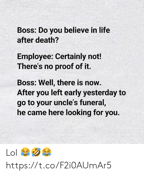 Looking For You: Boss: Do you believe in life  after death?  Employee: Certainly not!  There's no proof of it.  Boss: Well, there is now.  After you left early yesterday to  go to your uncle's funeral,  he came here looking for you. Lol 😂🤣😂 https://t.co/F2i0AUmAr5
