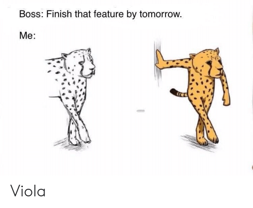 Tomorrow, Boss, and Viola: Boss: Finish that feature by tomorrow  Me: Viola