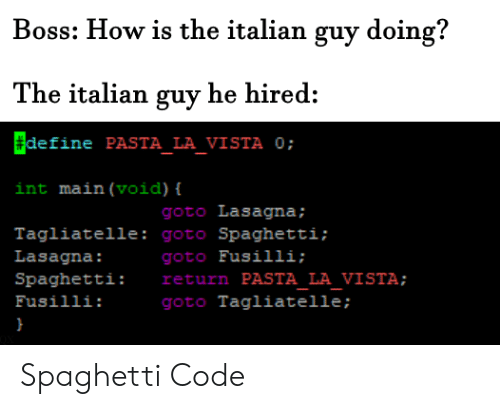 Define: Boss: How is the italian guy doing?  The italian guy he hired:  define PASTA_LA_VISTA 0;  int main (void) {  goto Lasagna;  Tagliatelle: goto Spaghetti;  goto Fusilli;  return PASTA LA VISTA;  goto Tagliatelle ;  Lasagna:  Spaghetti:  Fusilli: Spaghetti Code
