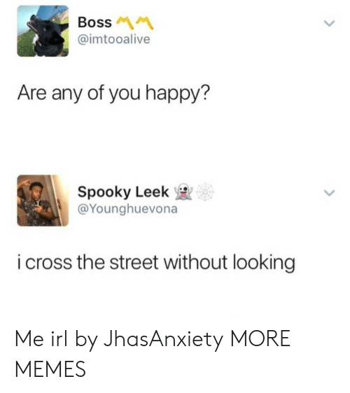 Dank, Memes, and Target: Boss M  @imtooalive  Are any of you happy?  Spooky Leek  @Younghuevona  i cross the street without looking Me irl by JhasAnxiety MORE MEMES
