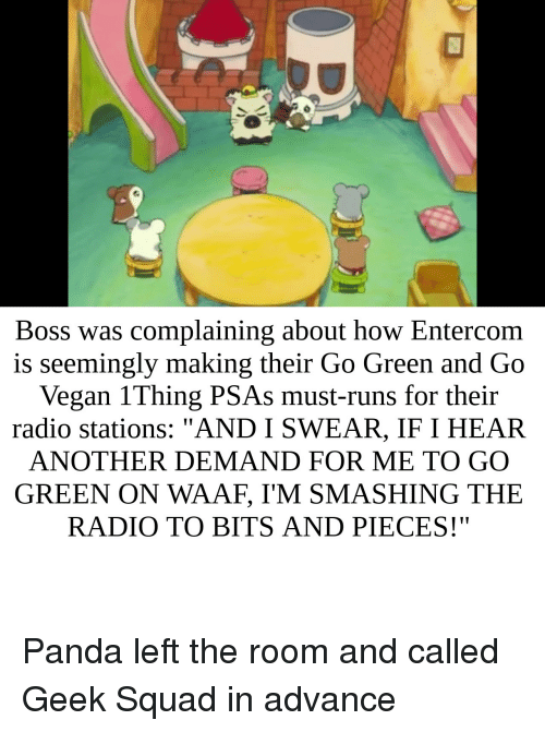"Radio, Squad, and Vegan: Boss was complaining about how Entercom  is seemingly making their Go Green and Go  Vegan 1Thing PSAs must-runs for their  radio stations: ""AND I SWEAR, IF I HEAR  ANOTHER DEMAND FOR ME TO GO  GREEN ON WAAF, I'M SMASHING THE  RADIO TO BITS AND PIECES!"" Panda left the room and called Geek Squad in advance"