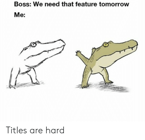 Tomorrow, Boss, and  Hard: Boss: We need that feature tomorrow  Me: Titles are hard