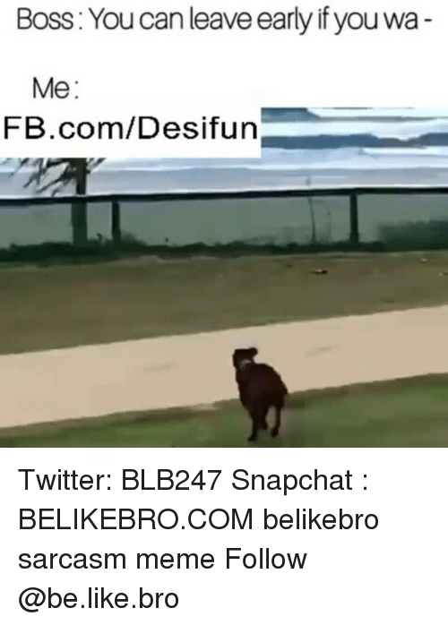 memees: Boss: You can leave early if you wa  Me:  FB.com/Desifun Twitter: BLB247 Snapchat : BELIKEBRO.COM belikebro sarcasm meme Follow @be.like.bro