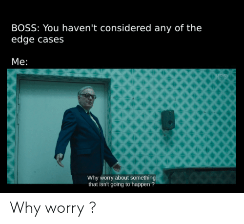 Edge, Boss, and The Edge: BOSS: You haven't considered any of the  edge cases  Me:  Why worry about something  that isn't going to happen? Why worry ?