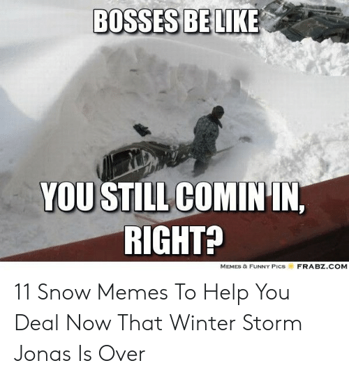 Funny, Memes, and Winter: BOSSES BELIKE  YOU STILL COMIN IN,  RIGHTA  MEMES & FUNNY Pics  FRABZ.COM 11 Snow Memes To Help You Deal Now That Winter Storm Jonas Is Over