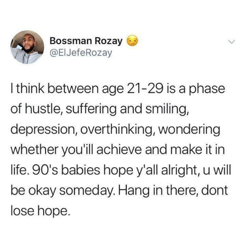 Life, Relationships, and Depression: Bossman Rozay  @ElJefeRozay  I think between age 21-29 is a phase  of hustle, suffering and smiling,  depression, overthinking, wondering  whether you'ill achieve and make it in  life. 90's babies hope y'all alright, u will  be okay someday. Hang in there, dont  lose hope