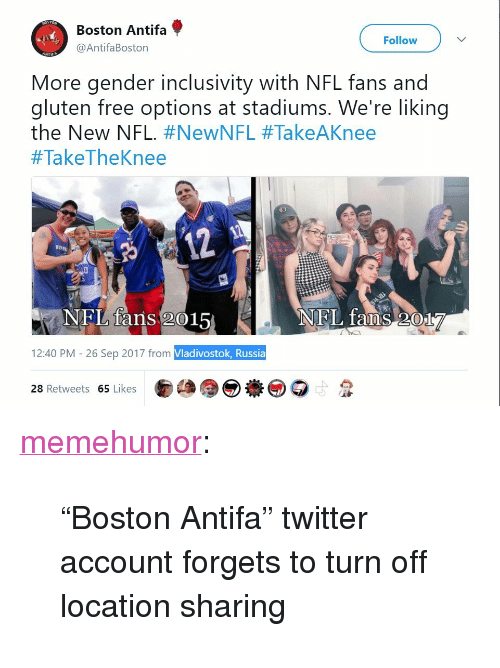 """nfl fans: Boston Antifa  @AntifaBoston  Follow  More gender inclusivity with NFL fans and  gluten free options at stadiums. We're liking  the New NFL. #NewNFL #TakeAKnee  #TakeTheKnee  12  BVp  NFL fans 2015  NEL faOS017  12:40 PM - 26 Sep 2017 from Vladivostok, Russia  28 Retweets 65 Likes <p><a href=""""http://memehumor.net/post/165800771678/boston-antifa-twitter-account-forgets-to-turn"""" class=""""tumblr_blog"""">memehumor</a>:</p>  <blockquote><p>""""Boston Antifa"""" twitter account forgets to turn off location sharing</p></blockquote>"""