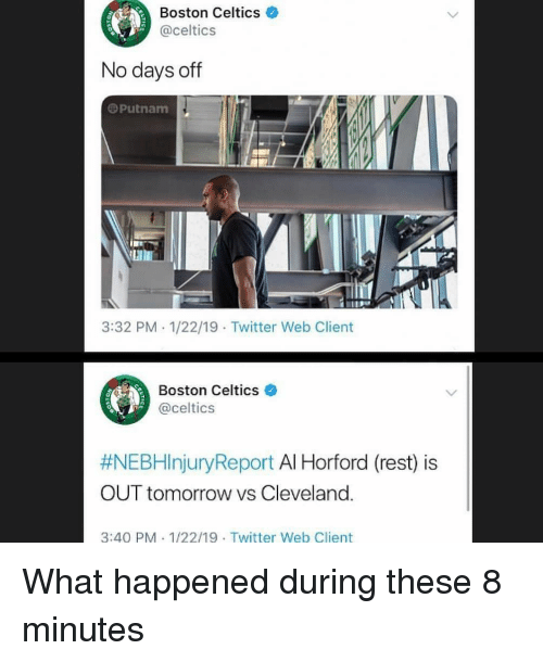 Boston Celtics, Sports, and Twitter: Boston Celtics  @celtics  0  No days off  @Putnam  3:32 PM 1/22/19 Twitter Web Client  Boston Celtics e  @celtics  #NEBHinjuryReport Al Horford (rest) is  OUT tomorrow vs Cleveland.  3:40 PM 1/22/19 Twitter Web Client What happened during these 8 minutes